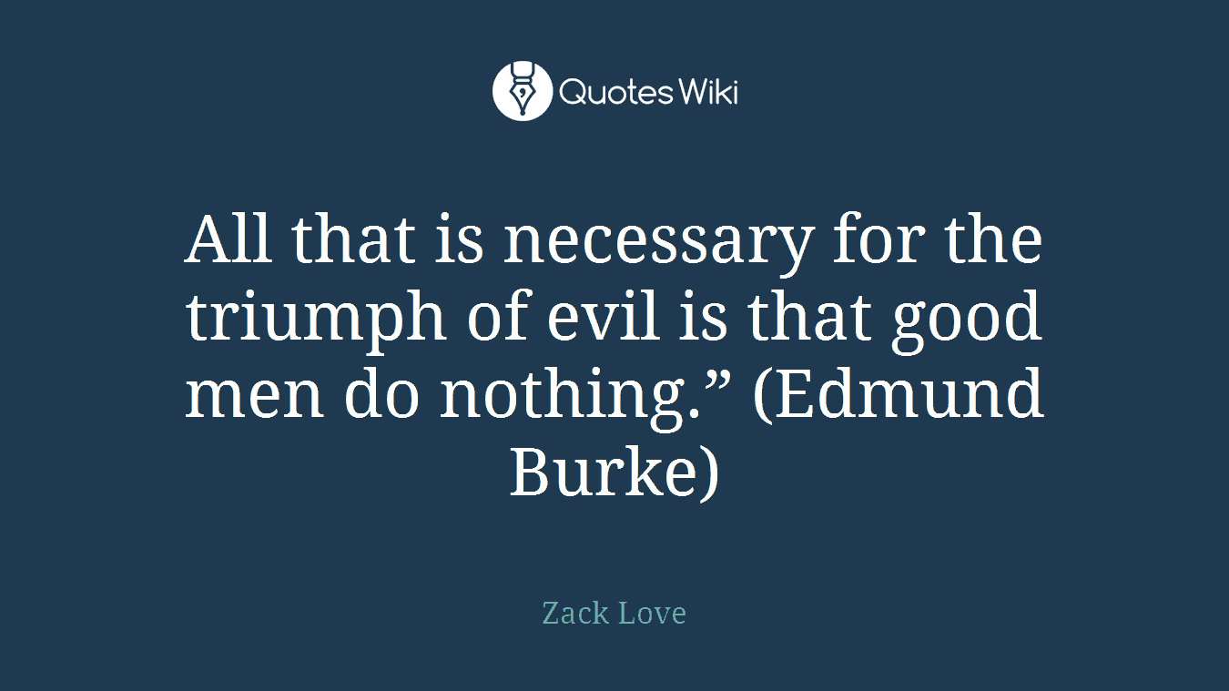 """All that is necessary for the triumph of evil is that good men do nothing."""" (Edmund Burke)"""