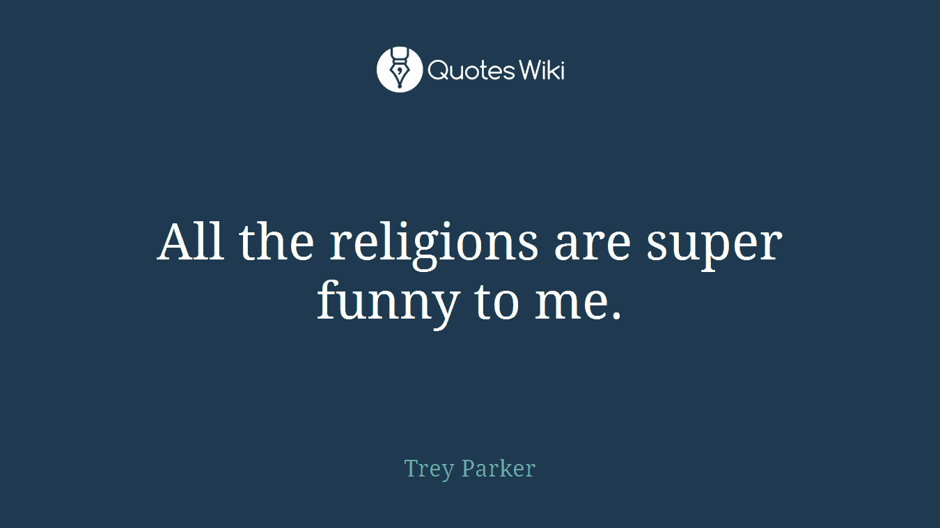 All the religions are super funny to me.