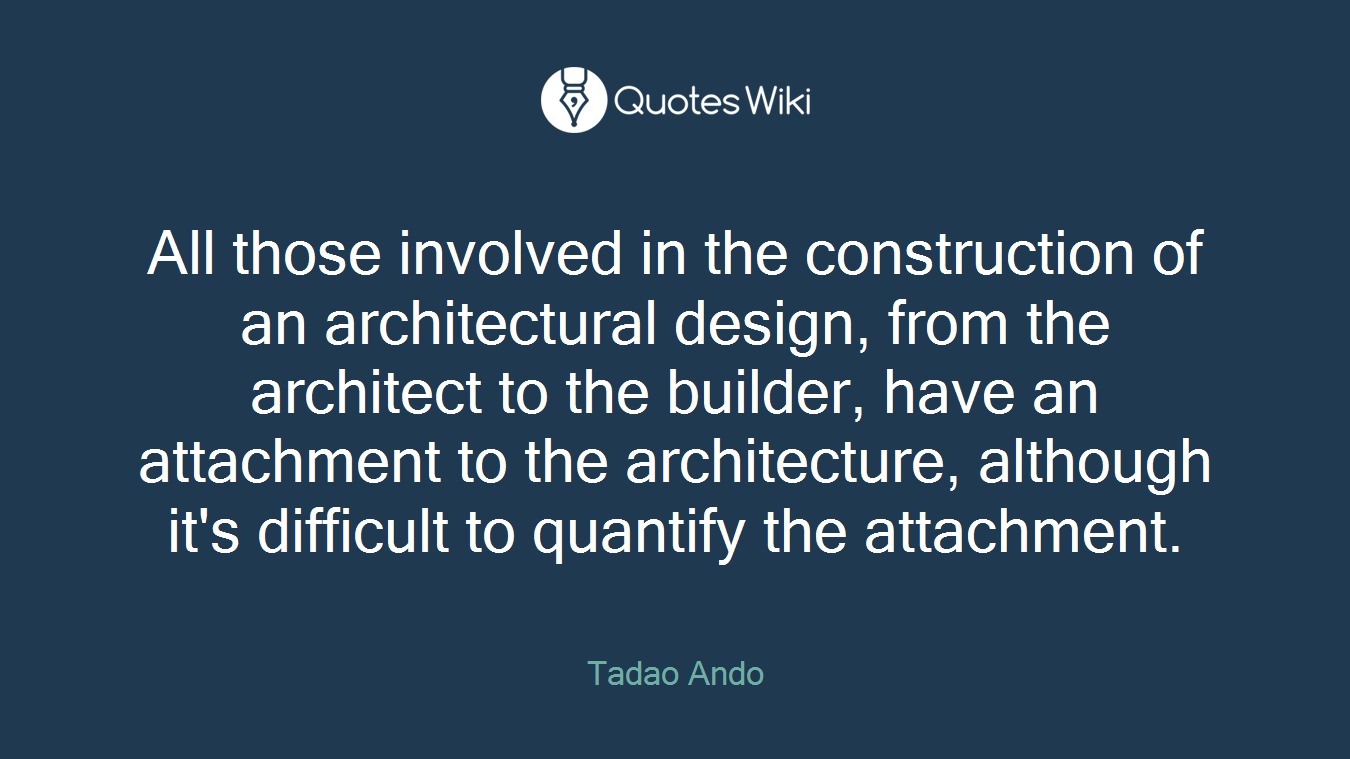 All those involved in the construction of an architectural design, from the architect to the builder, have an attachment to the architecture, although it's difficult to quantify the attachment.