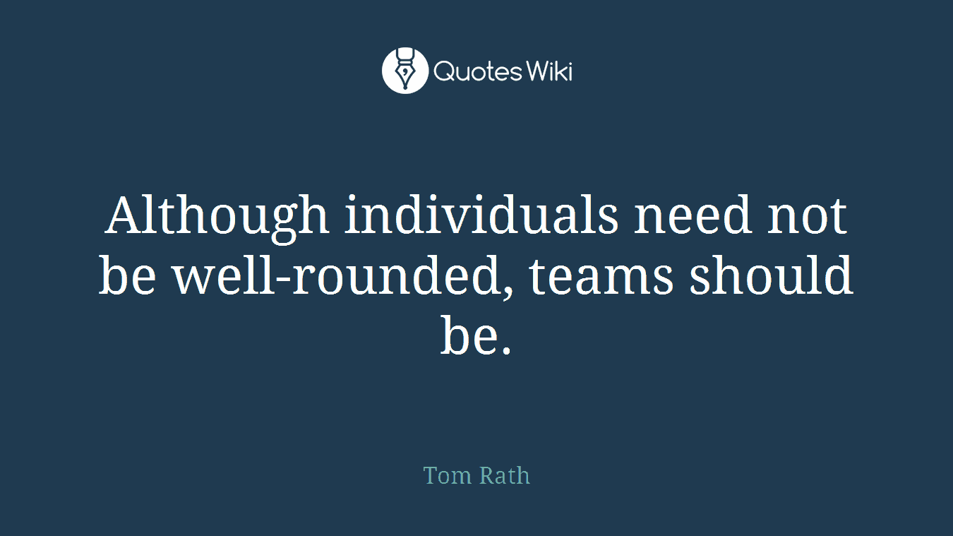 Although individuals need not be well-rounded, teams should be.