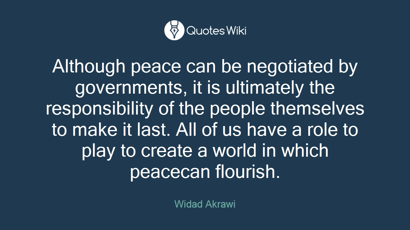 Although peace can be negotiated by governments, it is ultimately the responsibility of the people themselves to make it last. All of us have a role to play to create a world in which peacecan flourish.