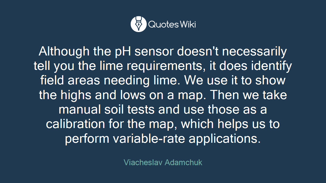 Although the pH sensor doesn't necessarily tell you the lime requirements, it does identify field areas needing lime. We use it to show the highs and lows on a map. Then we take manual soil tests and use those as a calibration for the map, which helps us to perform variable-rate applications.
