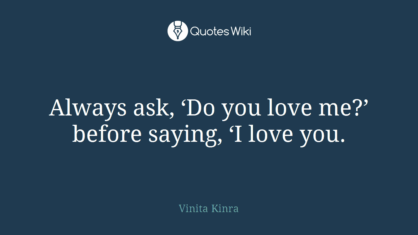 Always ask, 'Do you love me?' before saying, 'I love you.