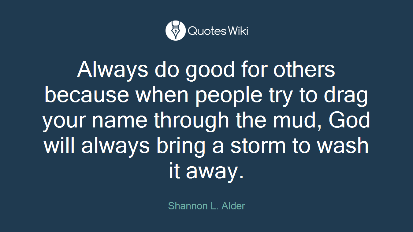 Always do good for others because when people try to drag your name through the mud, God will always bring a storm to wash it away.