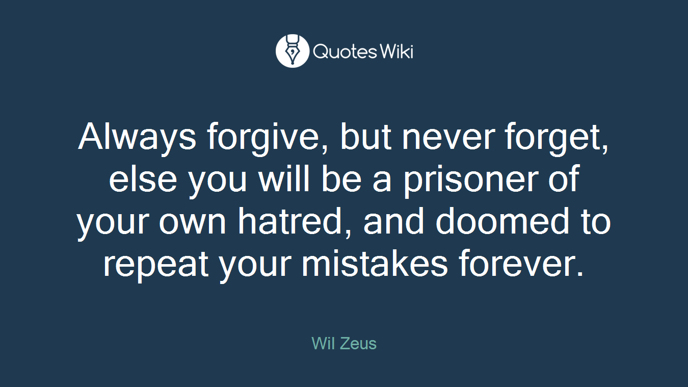 Always forgive, but never forget, else you will be a prisoner of your own hatred, and doomed to repeat your mistakes forever.