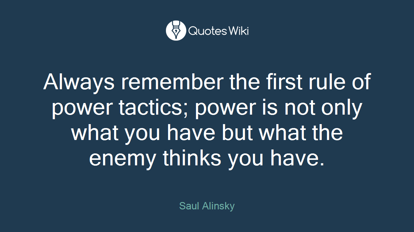 Always remember the first rule of power tactics; power is not only what you have but what the enemy thinks you have.