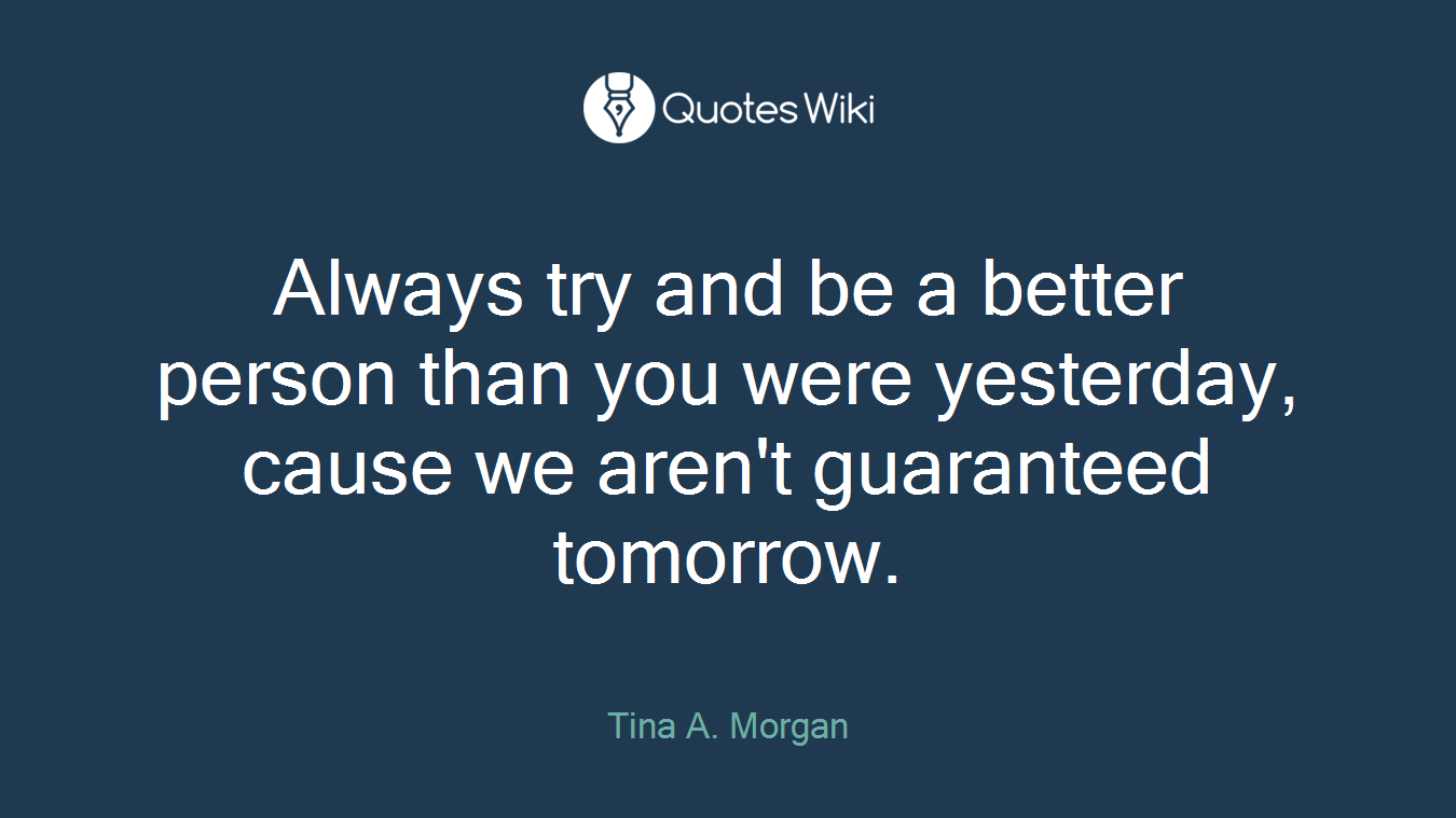 Always try and be a better person than you were yesterday, cause we aren't guaranteed tomorrow.