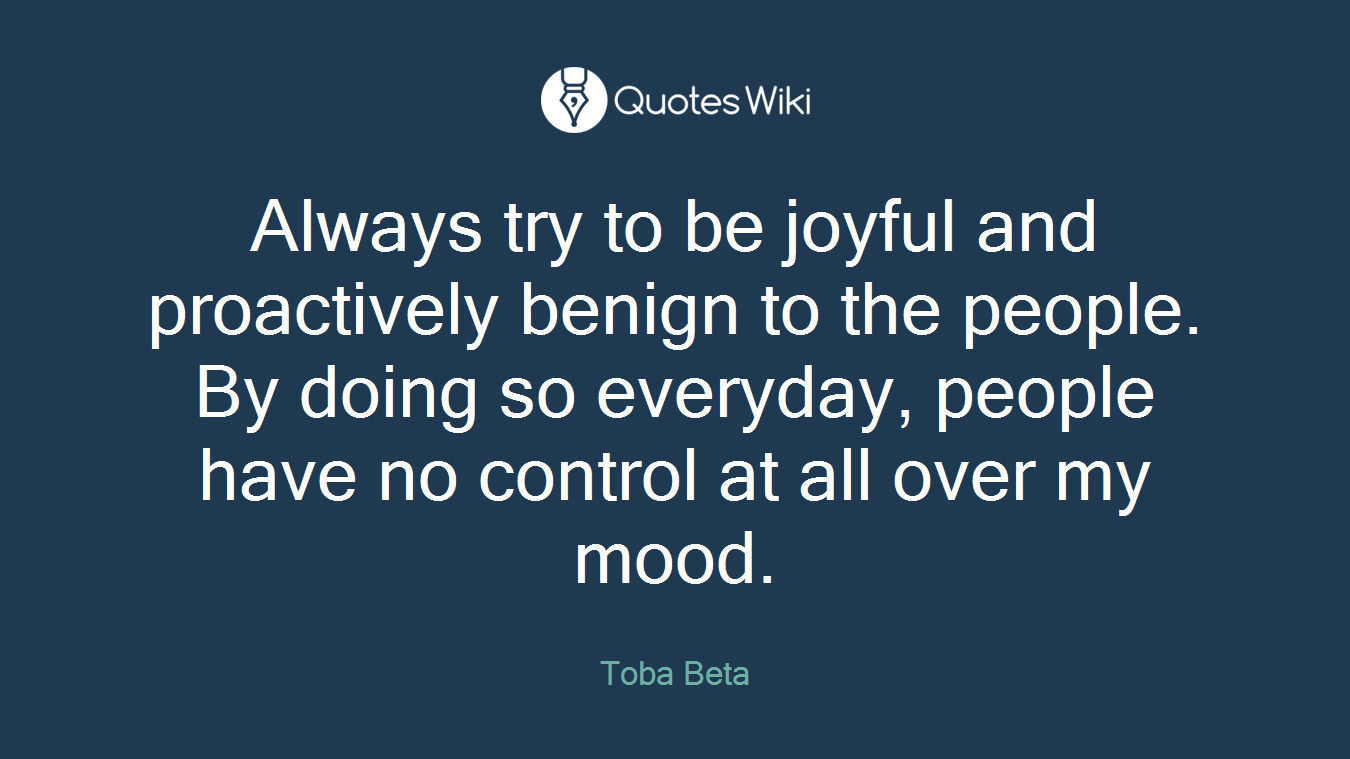 Always try to be joyful and proactively benign to the people. By doing so everyday, people have no control at all over my mood.