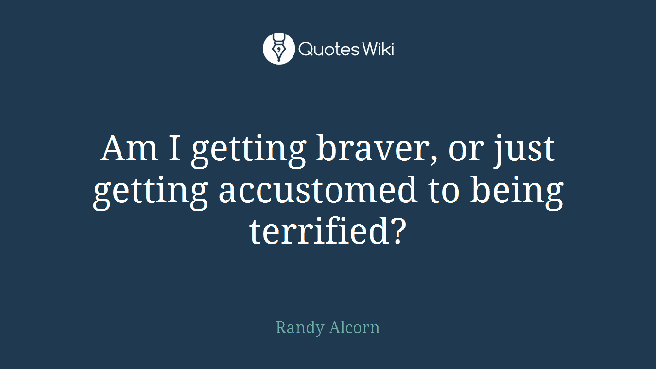 Am I getting braver, or just getting accustomed to being terrified?
