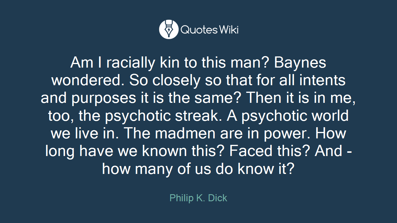 Am I racially kin to this man? Baynes wondered. So closely so that for all intents and purposes it is the same? Then it is in me, too, the psychotic streak. A psychotic world we live in. The madmen are in power. How long have we known this? Faced this? And - how many of us do know it?