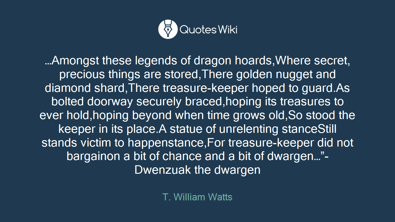 """…Amongst these legends of dragon hoards,Where secret, precious things are stored,There golden nugget and diamond shard,There treasure-keeper hoped to guard.As bolted doorway securely braced,hoping its treasures to ever hold,hoping beyond when time grows old,So stood the keeper in its place.A statue of unrelenting stanceStill stands victim to happenstance,For treasure-keeper did not bargainon a bit of chance and a bit of dwargen…""""- Dwenzuak the dwargen"""