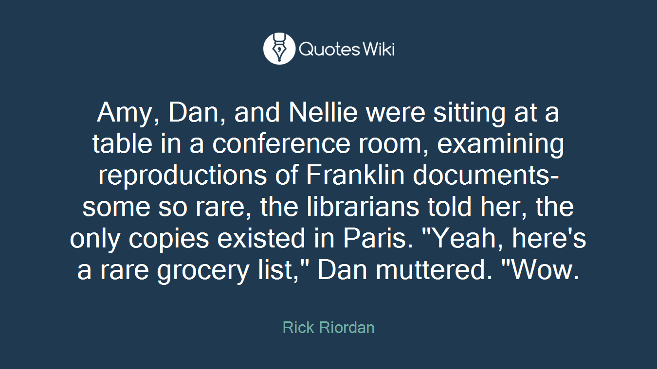 """Amy, Dan, and Nellie were sitting at a table in a conference room, examining reproductions of Franklin documents-some so rare, the librarians told her, the only copies existed in Paris. """"Yeah, here's a rare grocery list,"""" Dan muttered. """"Wow."""