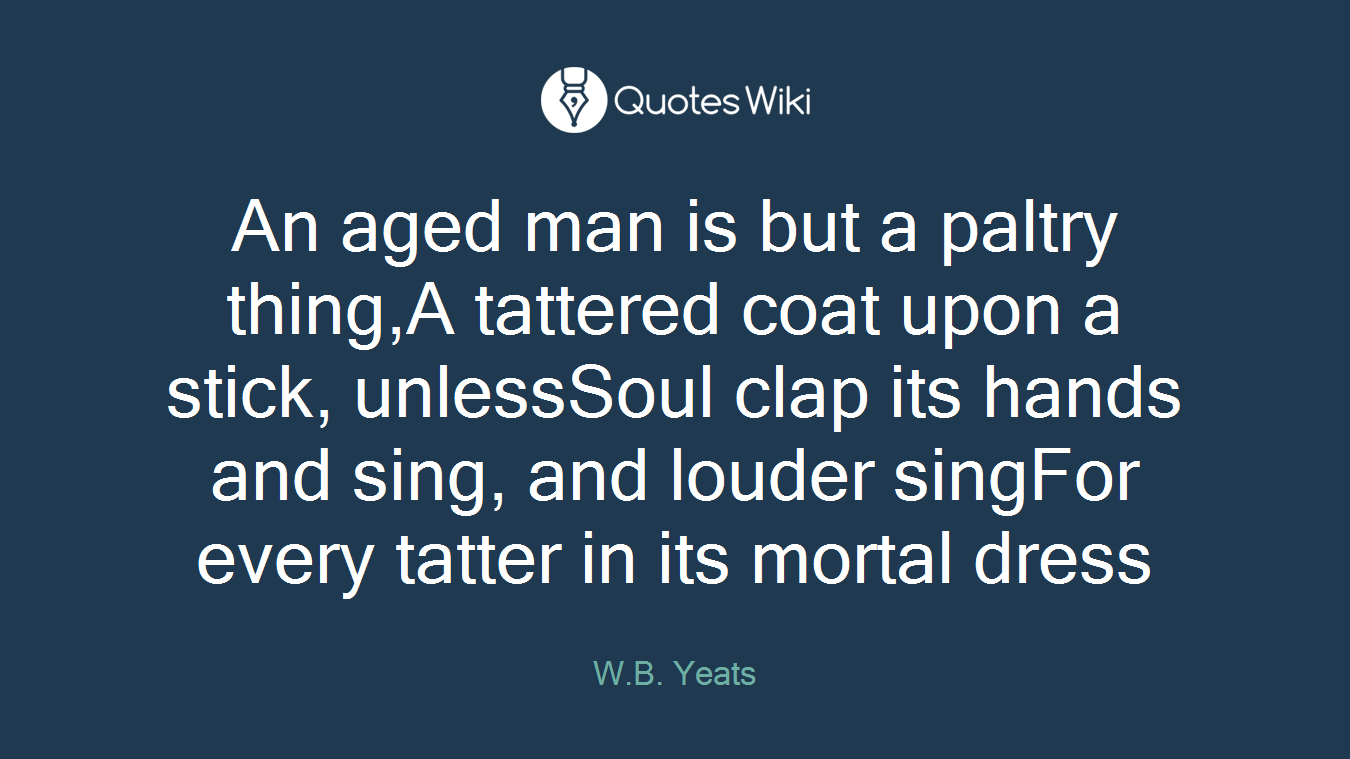 An aged man is but a paltry thing,A tattered coat upon a stick, unlessSoul clap its hands and sing, and louder singFor every tatter in its mortal dress