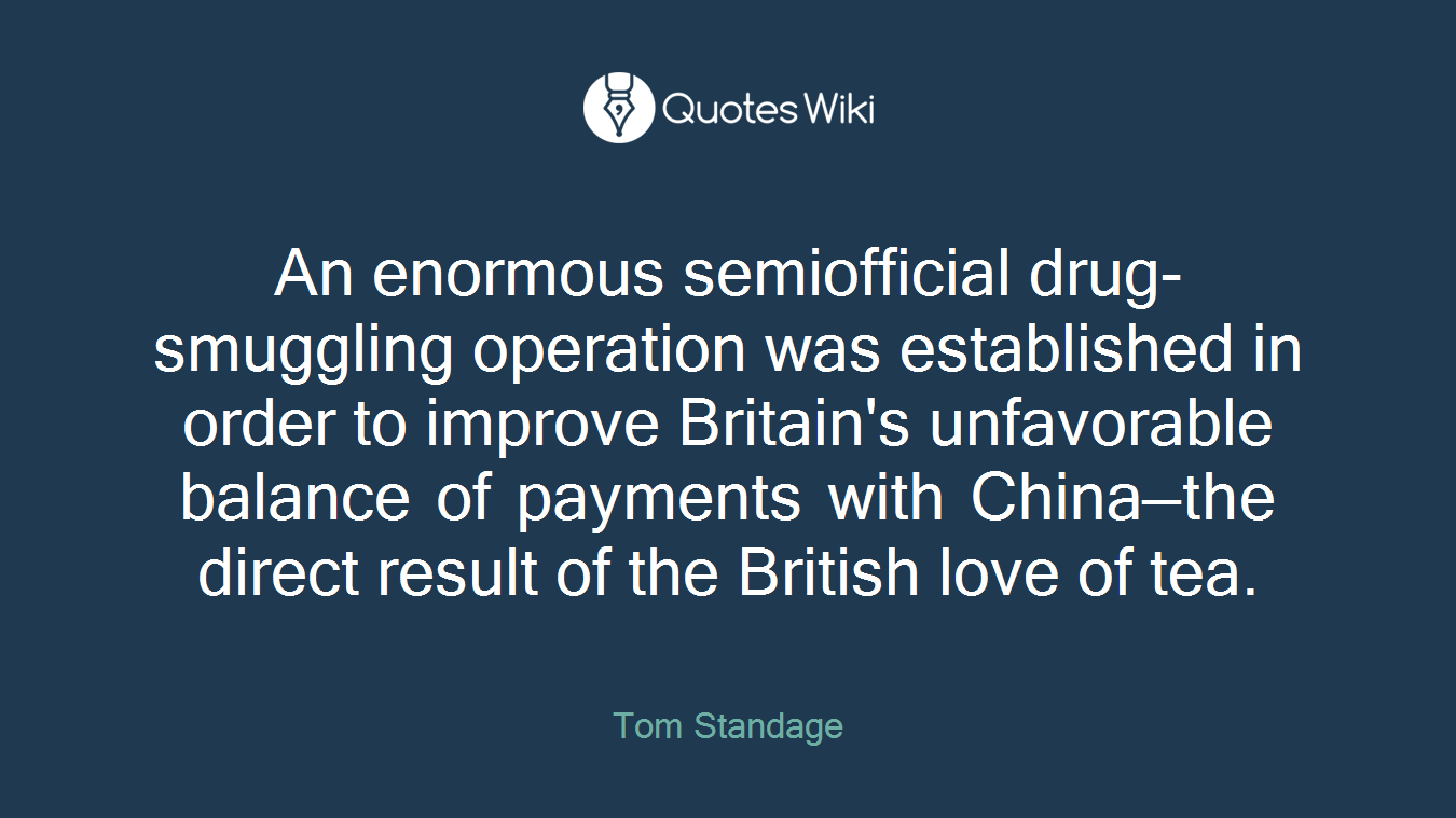 An enormous semiofficial drug-smuggling operation was established in order to improve Britain's unfavorable balance of payments with China—the direct result of the British love of tea.