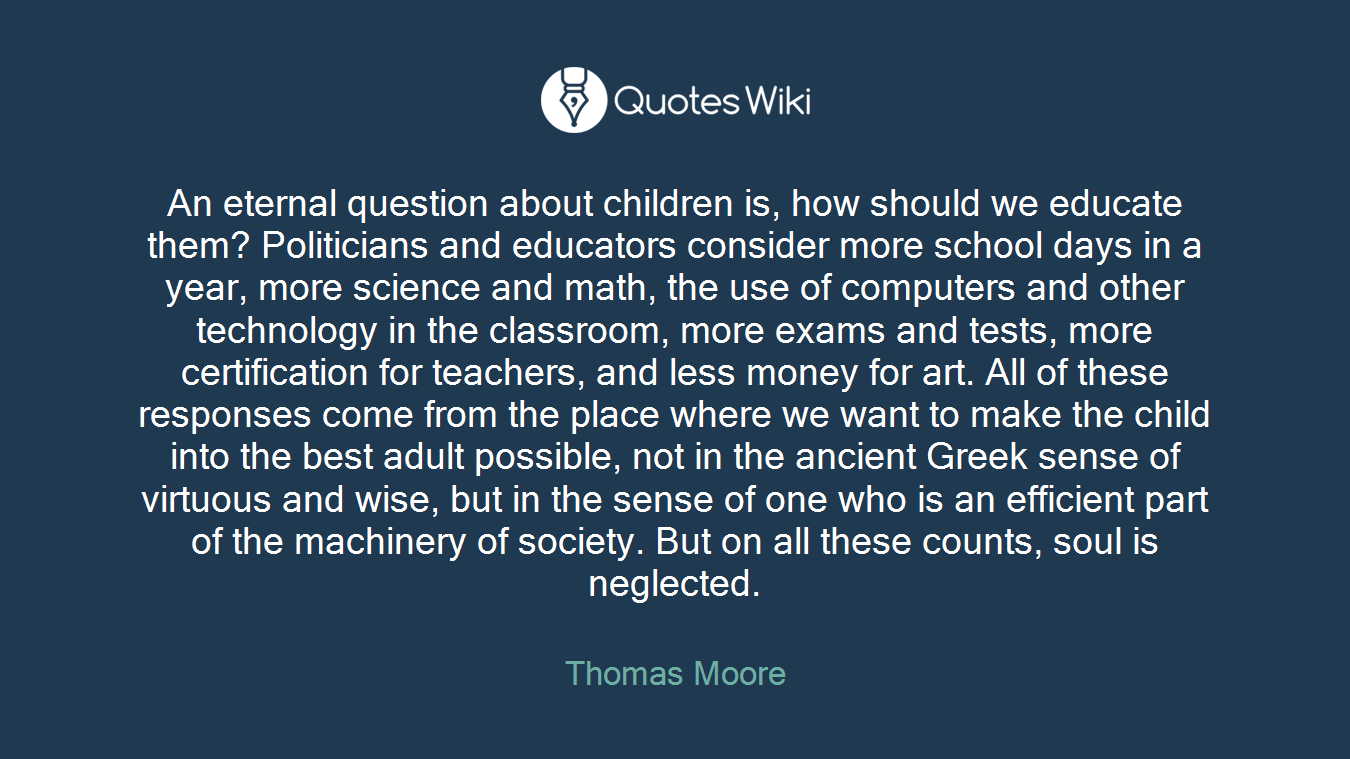 An eternal question about children is, how should we educate them? Politicians and educators consider more school days in a year, more science and math, the use of computers and other technology in the classroom, more exams and tests, more certification for teachers, and less money for art. All of these responses come from the place where we want to make the child into the best adult possible, not in the ancient Greek sense of virtuous and wise, but in the sense of one who is an efficient part of the machinery of society. But on all these counts, soul is neglected.