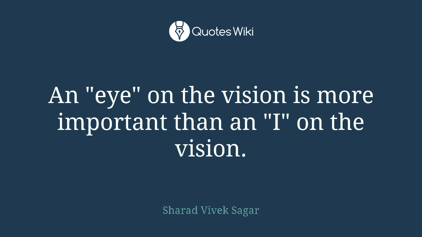 "An ""eye"" on the vision is more important than an ""I"" on the vision."