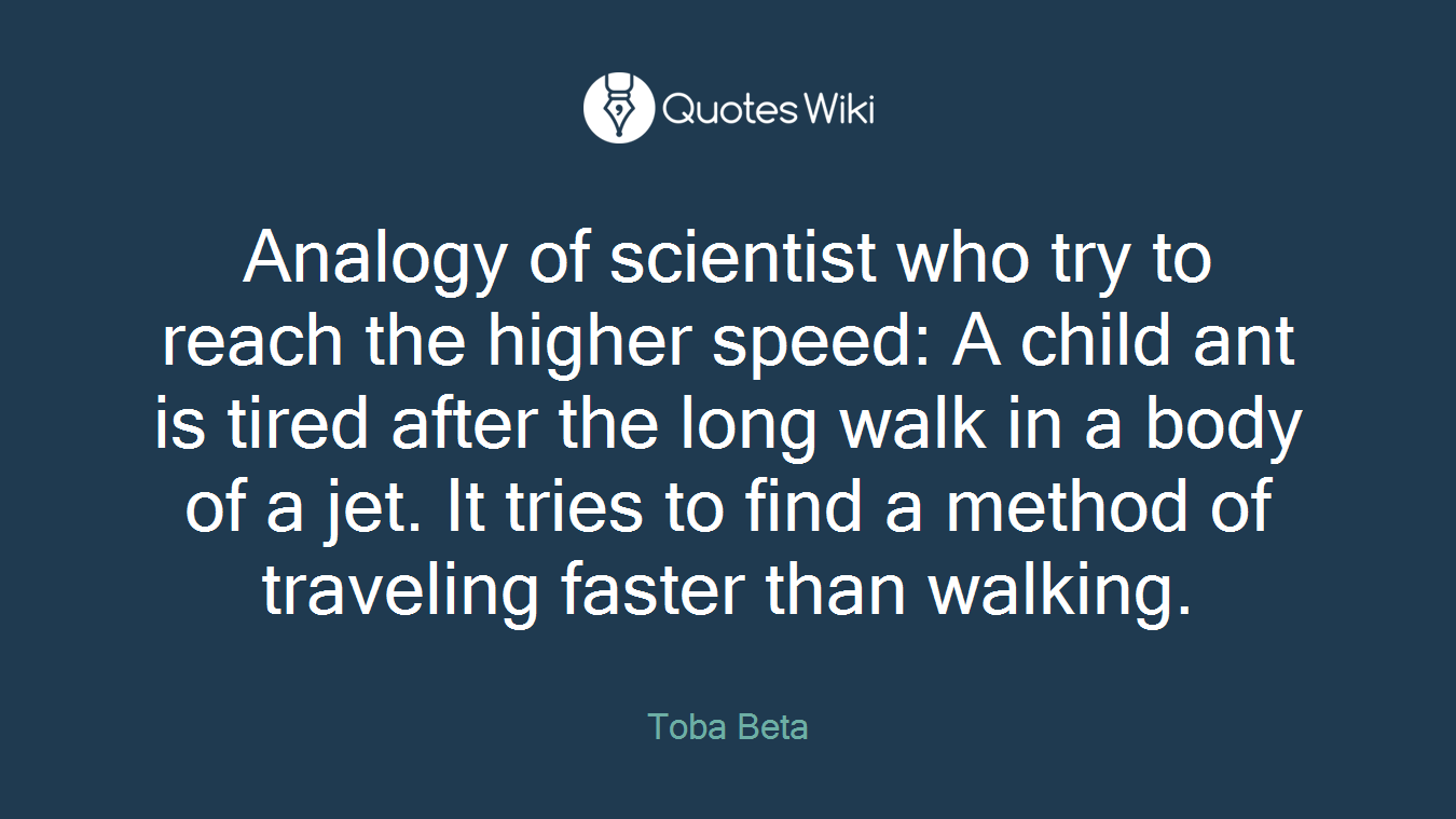 Analogy of scientist who try to reach the higher speed: A child ant is tired after the long walk in a body of a jet. It tries to find a method of traveling faster than walking.