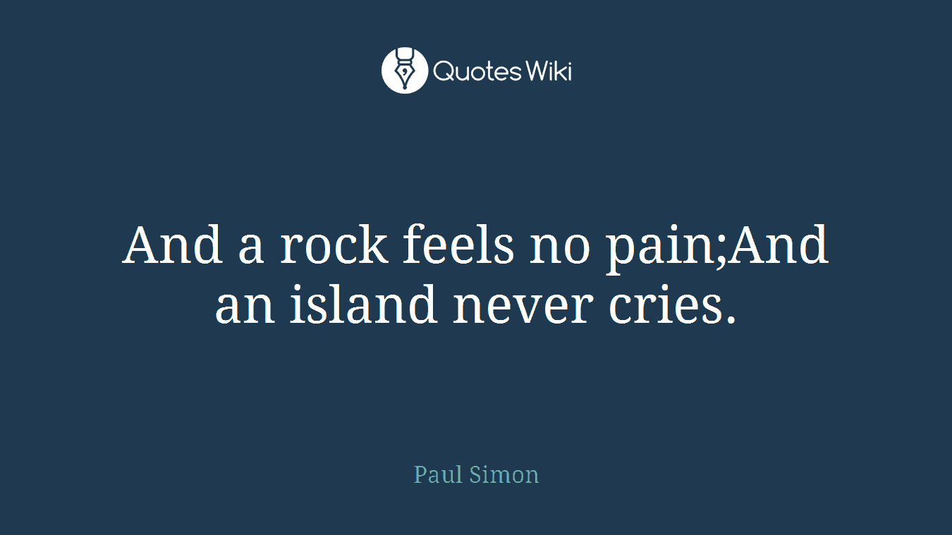 And a rock feels no pain;And an island never cries.