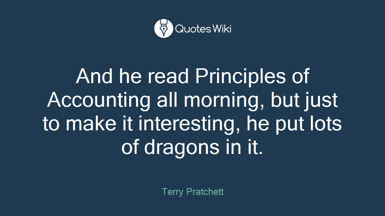 And he read Principles of Accounting all morning, but just to make it interesting, he put lots of dragons in it.