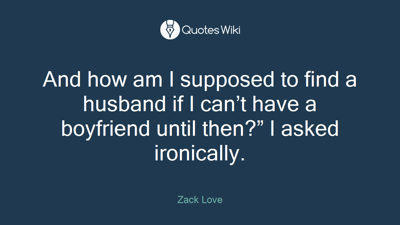 "And how am I supposed to find a husband if I can't have a boyfriend until then?"" I asked ironically."