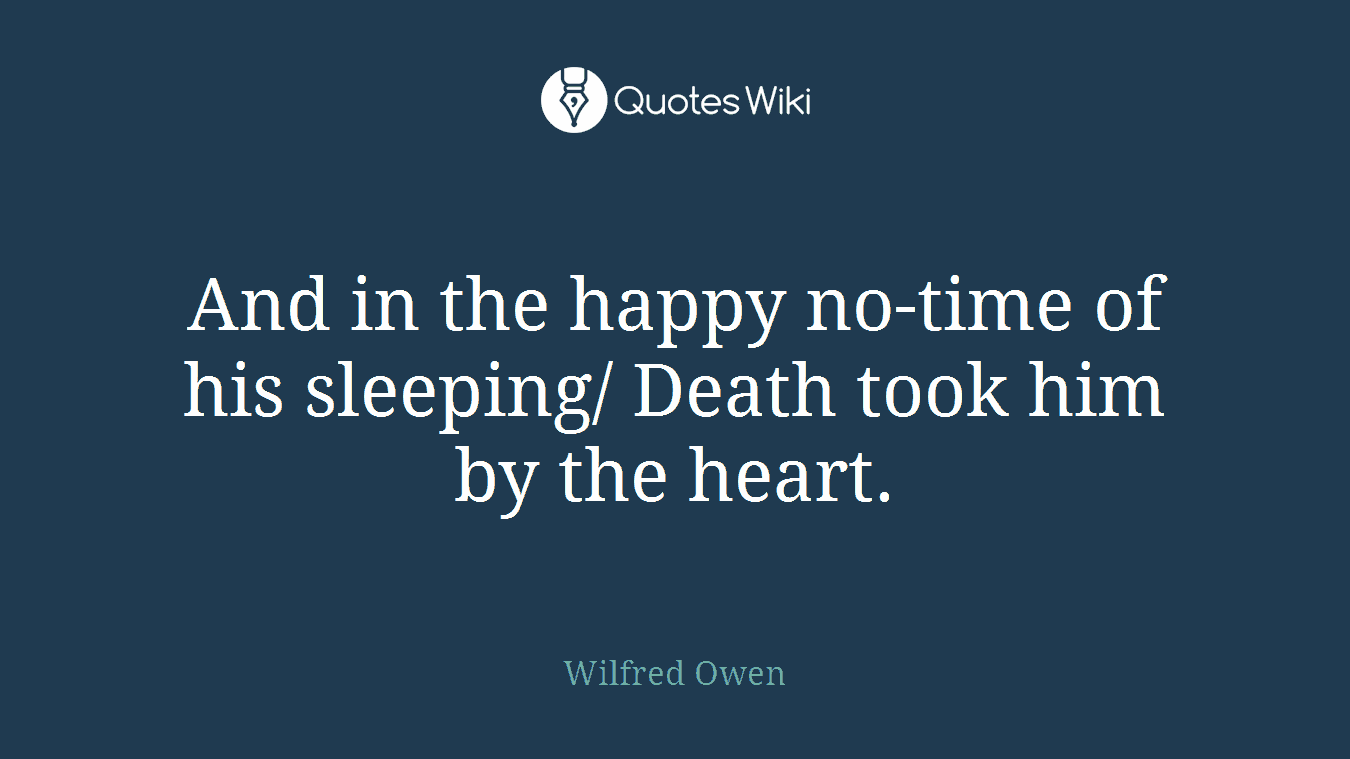 And in the happy no-time of his sleeping/ Death took him by the heart.