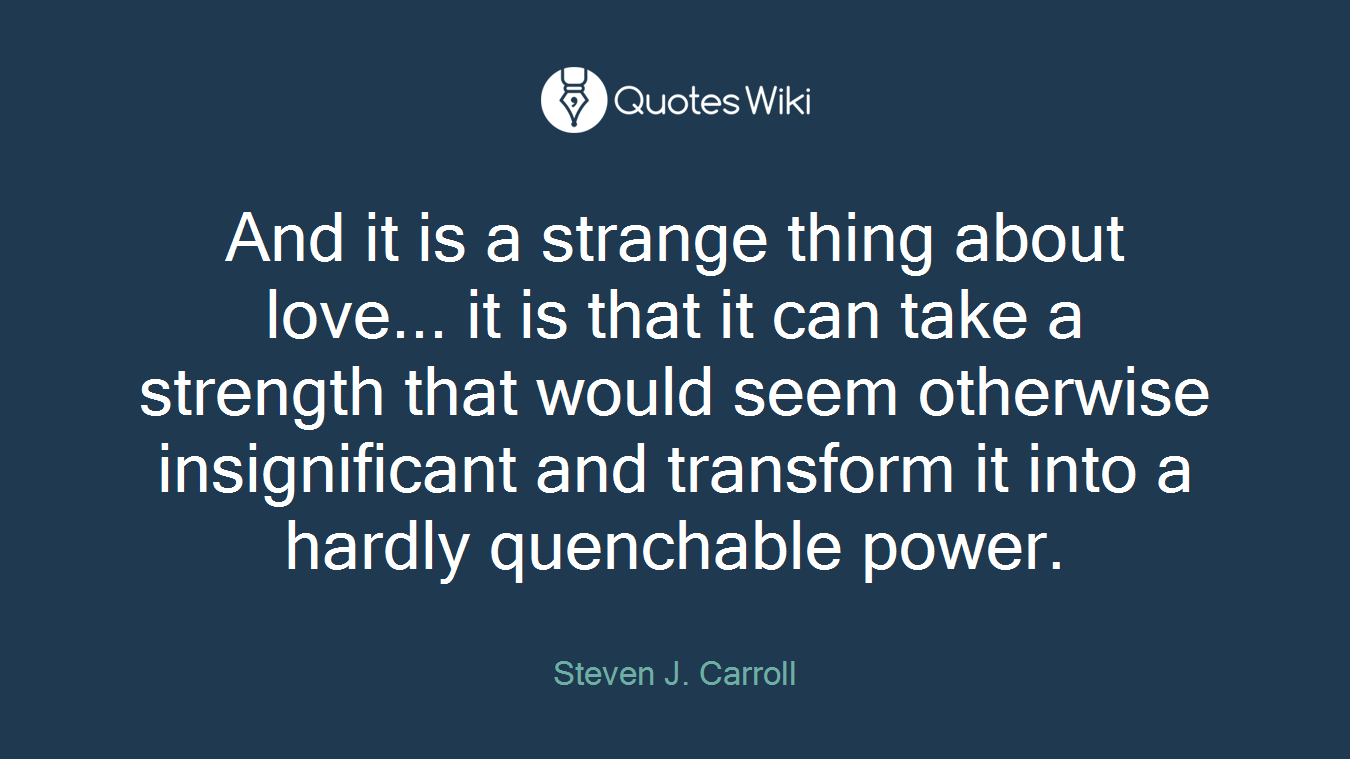 And it is a strange thing about love... it is that it can take a strength that would seem otherwise insignificant and transform it into a hardly quenchable power.