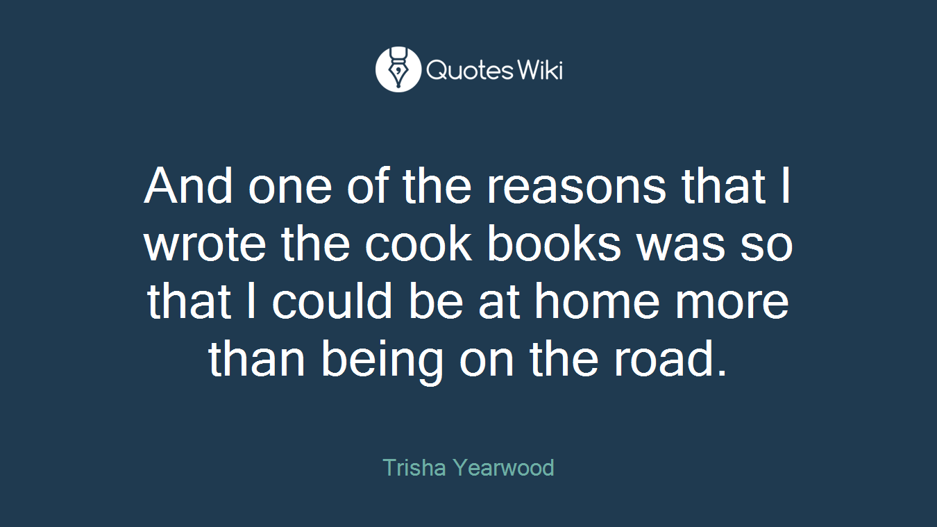 And one of the reasons that I wrote the cook books was so that I could be at home more than being on the road.
