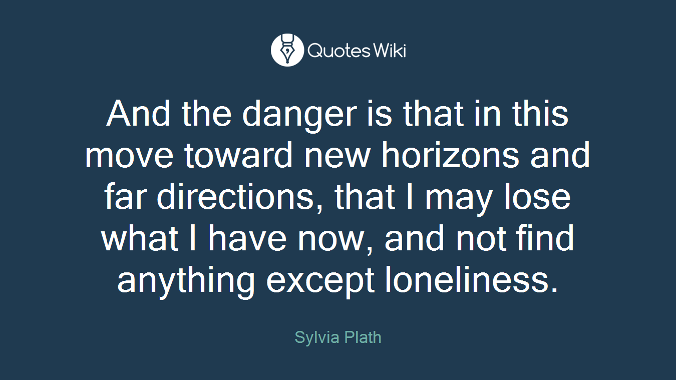 And the danger is that in this move toward new horizons and far directions, that I may lose what I have now, and not find anything except loneliness.