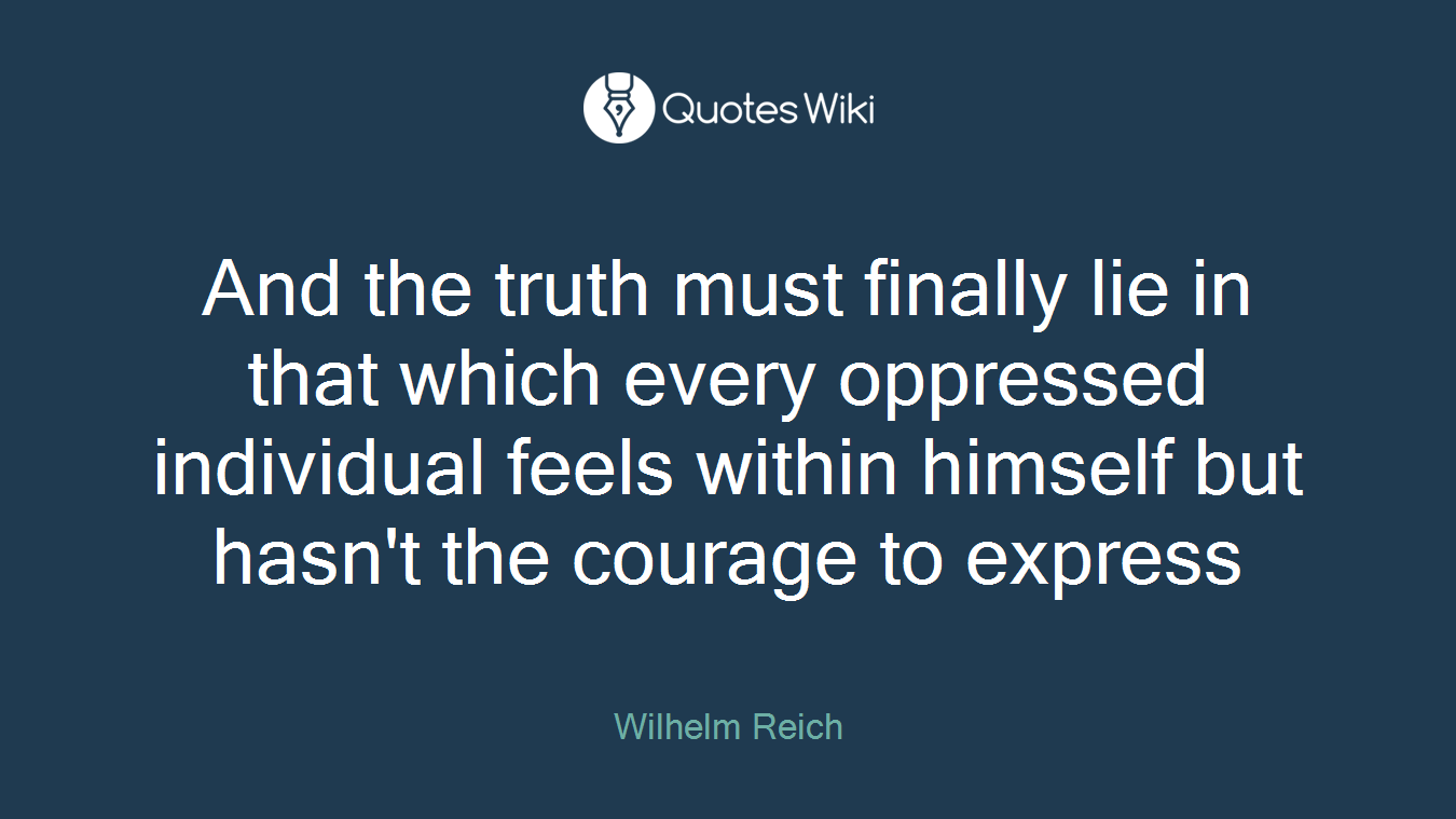 And the truth must finally lie in that which every oppressed individual feels within himself but hasn't the courage to express