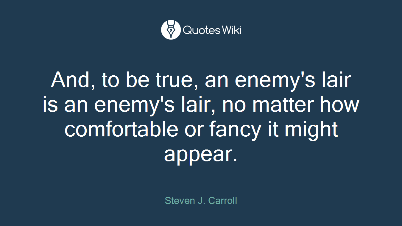 And, to be true, an enemy's lair is an enemy's lair, no matter how comfortable or fancy it might appear.