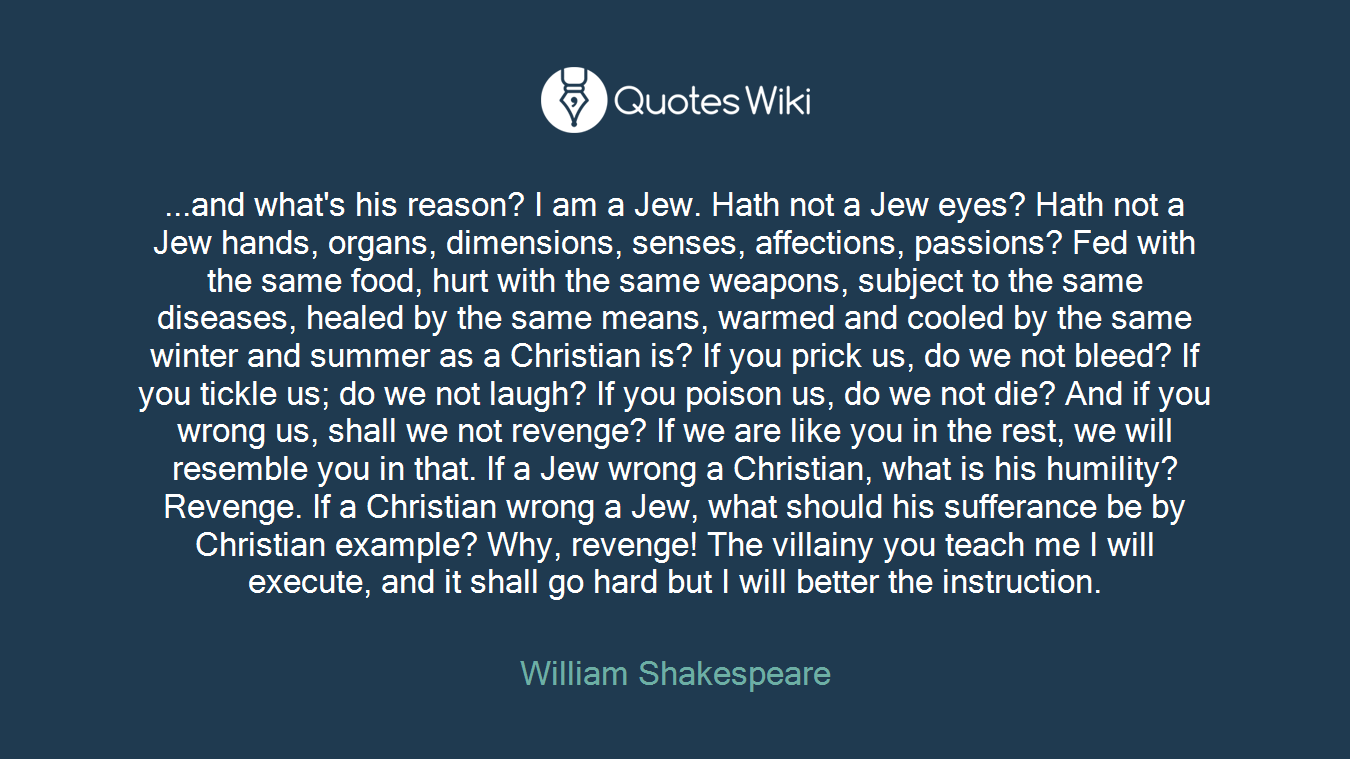 ...and what's his reason? I am a Jew. Hath not a Jew eyes? Hath not a Jew hands, organs, dimensions, senses, affections, passions? Fed with the same food, hurt with the same weapons, subject to the same diseases, healed by the same means, warmed and cooled by the same winter and summer as a Christian is? If you prick us, do we not bleed? If you tickle us; do we not laugh? If you poison us, do we not die? And if you wrong us, shall we not revenge? If we are like you in the rest, we will resemble you in that. If a Jew wrong a Christian, what is his humility? Revenge. If a Christian wrong a Jew, what should his sufferance be by Christian example? Why, revenge! The villainy you teach me I will execute, and it shall go hard but I will better the instruction.
