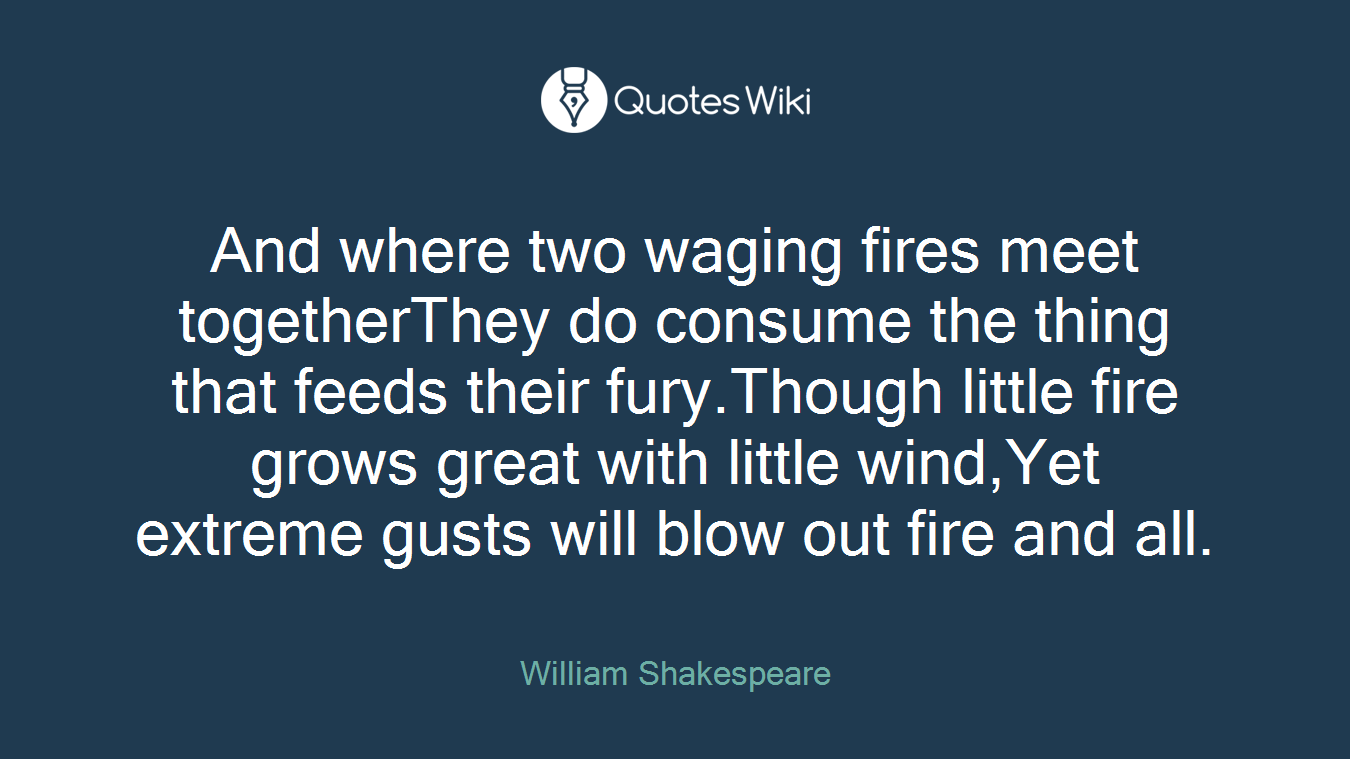 And where two waging fires meet togetherThey do consume the thing that feeds their fury.Though little fire grows great with little wind,Yet extreme gusts will blow out fire and all.