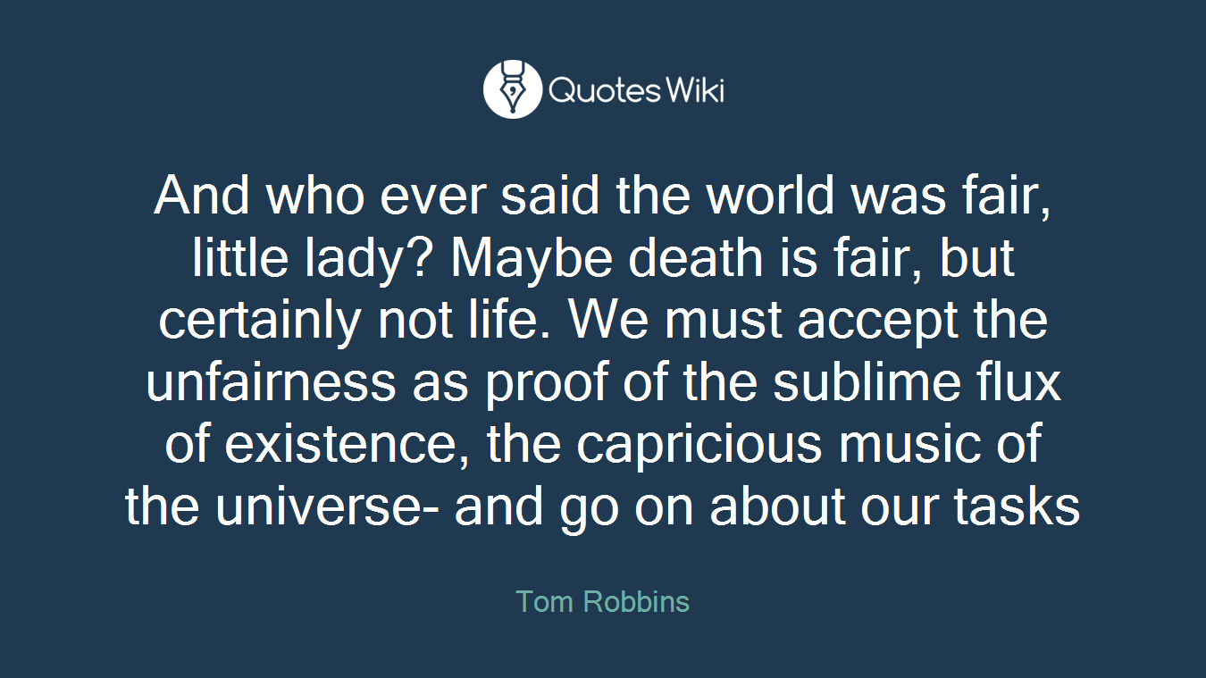 And who ever said the world was fair, little lady? Maybe death is fair, but certainly not life. We must accept the unfairness as proof of the sublime flux of existence, the capricious music of the universe- and go on about our tasks