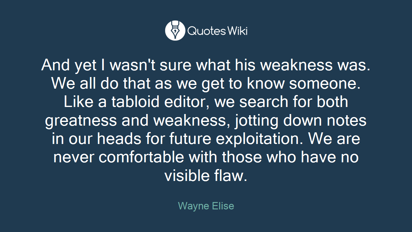 And yet I wasn't sure what his weakness was. We all do that as we get to know someone. Like a tabloid editor, we search for both greatness and weakness, jotting down notes in our heads for future exploitation. We are never comfortable with those who have no visible flaw.