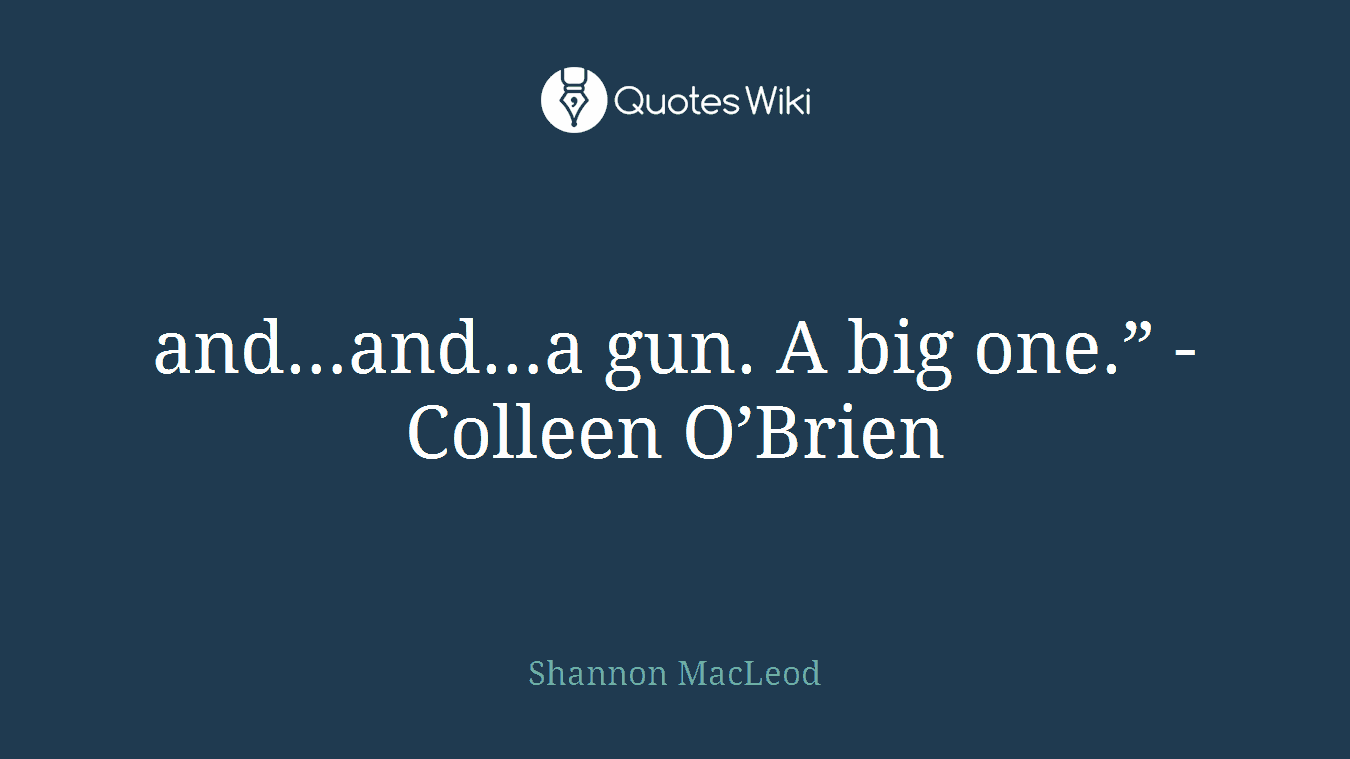 """and…and…a gun. A big one."""" - Colleen O'Brien"""