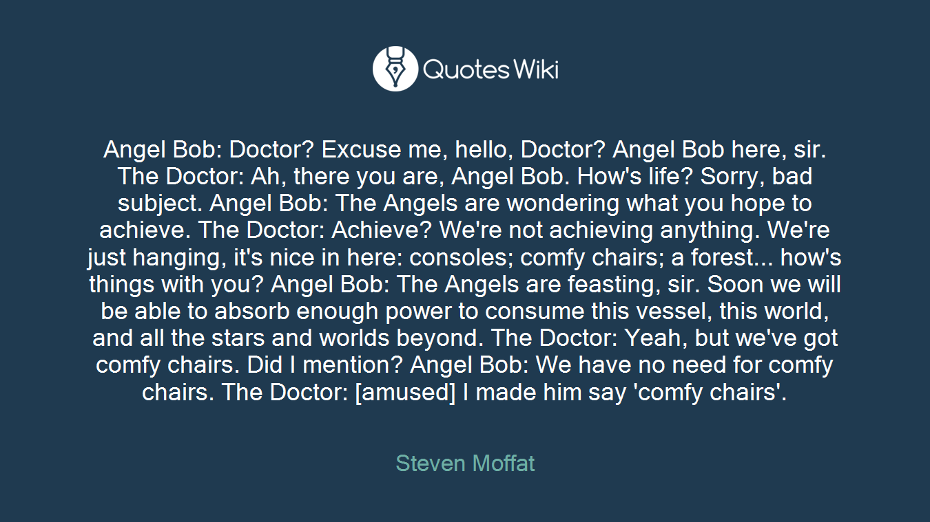 Angel Bob: Doctor? Excuse me, hello, Doctor? Angel Bob here, sir. The Doctor: Ah, there you are, Angel Bob. How's life? Sorry, bad subject. Angel Bob: The Angels are wondering what you hope to achieve. The Doctor: Achieve? We're not achieving anything. We're just hanging, it's nice in here: consoles; comfy chairs; a forest... how's things with you? Angel Bob: The Angels are feasting, sir. Soon we will be able to absorb enough power to consume this vessel, this world, and all the stars and worlds beyond. The Doctor: Yeah, but we've got comfy chairs. Did I mention? Angel Bob: We have no need for comfy chairs. The Doctor: [amused] I made him say 'comfy chairs'.