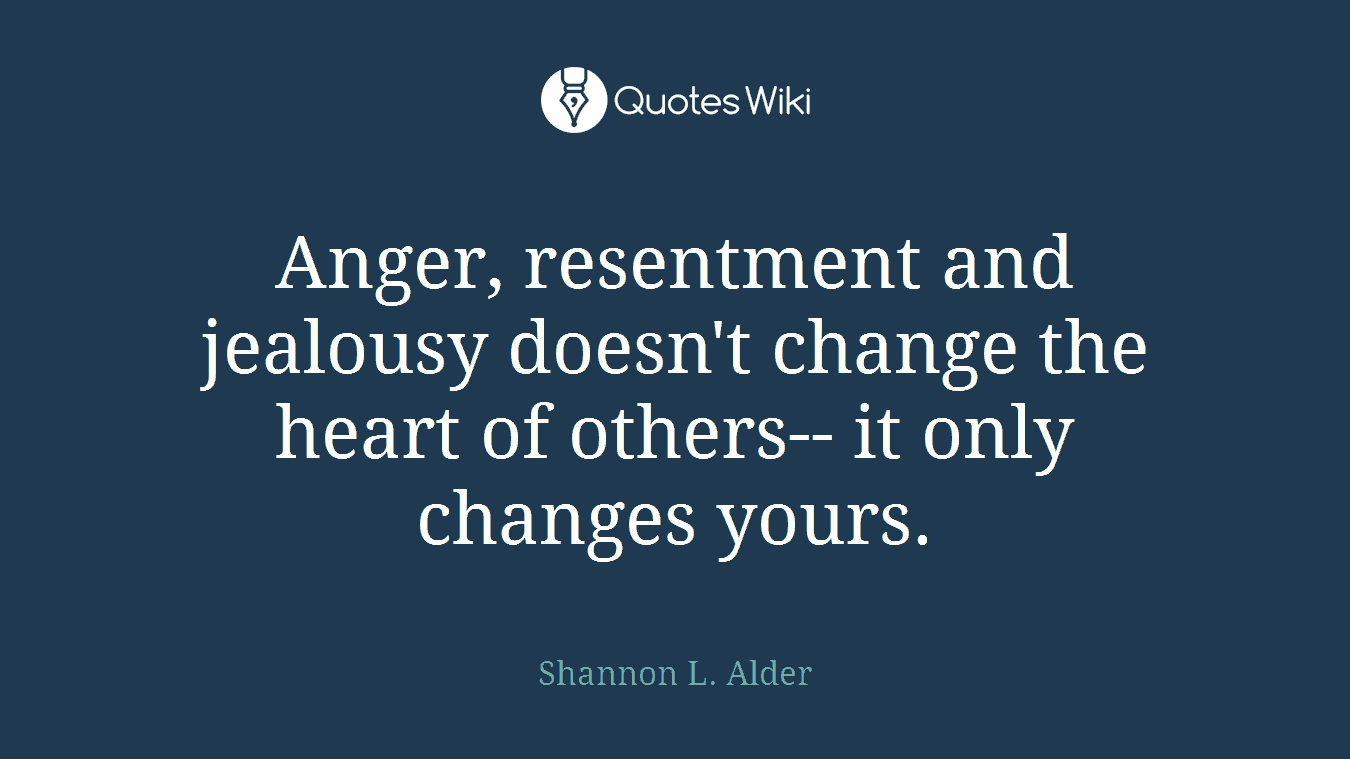 Anger, resentment and jealousy doesn't change the heart of others-- it only changes yours.