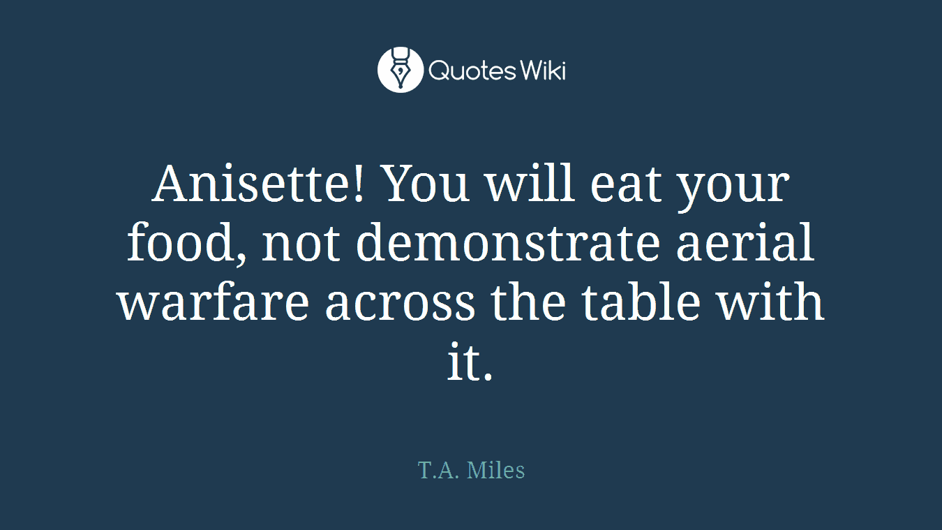 Anisette! You will eat your food, not demonstrate aerial warfare across the table with it.