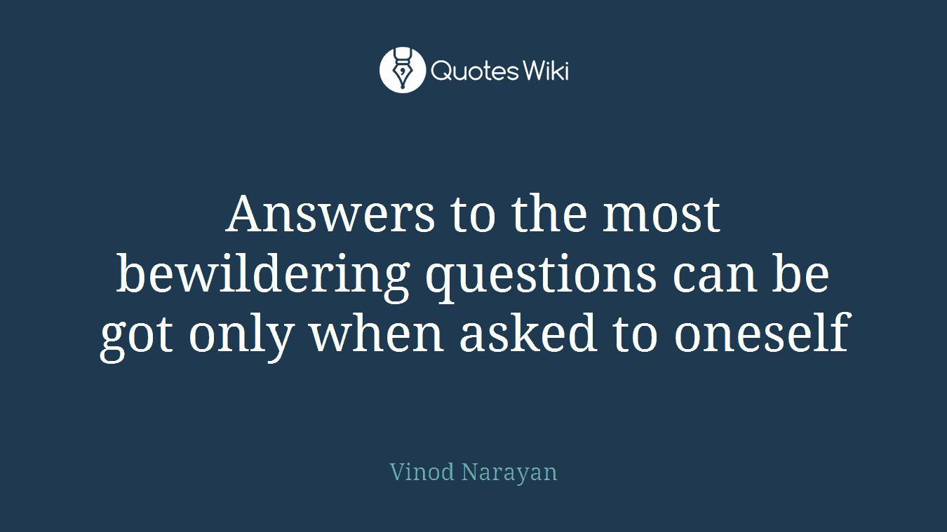 Answers to the most bewildering questions can be got only when asked to oneself