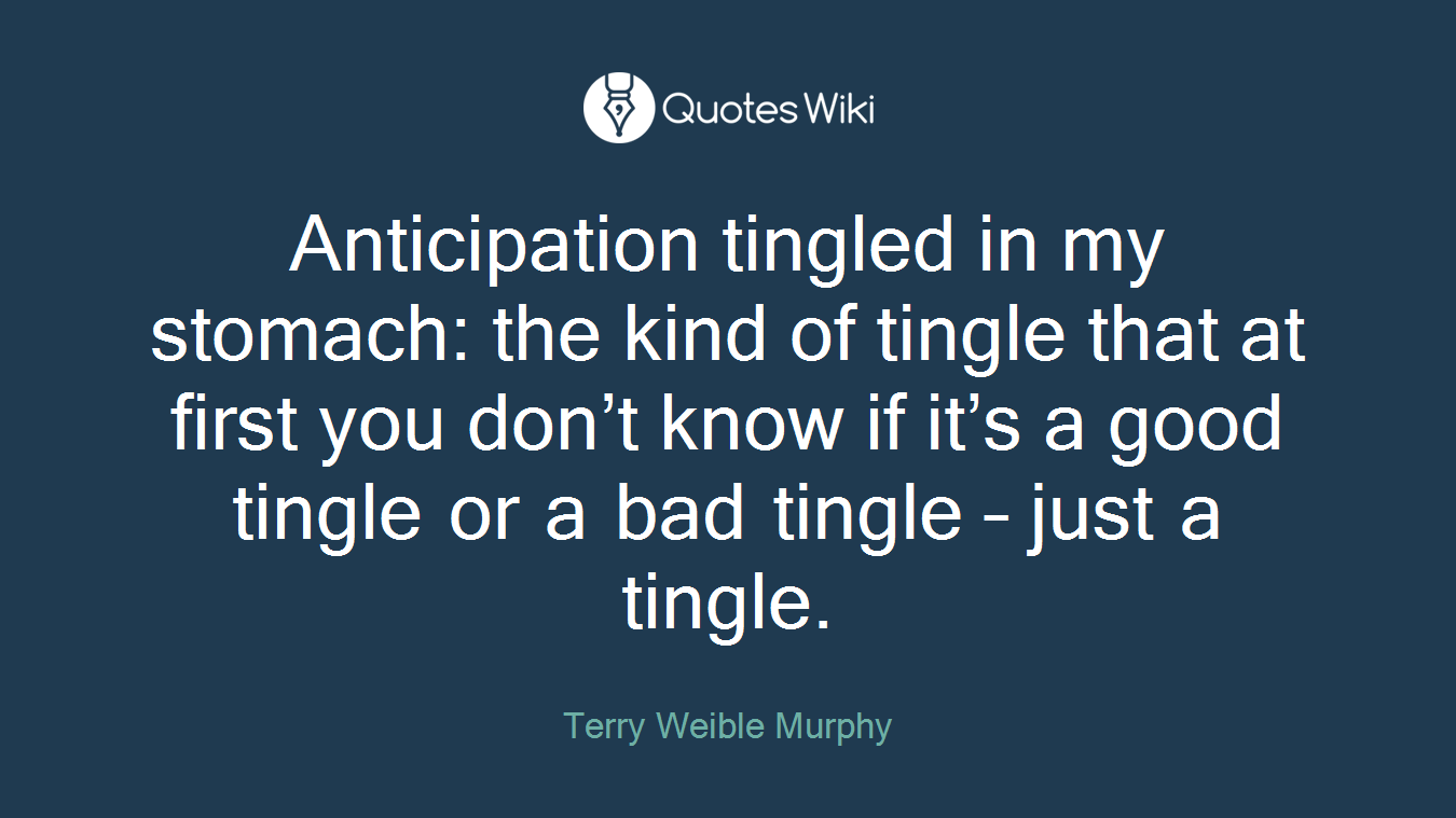 Anticipation tingled in my stomach: the kind of tingle that at first you don't know if it's a good tingle or a bad tingle – just a tingle.