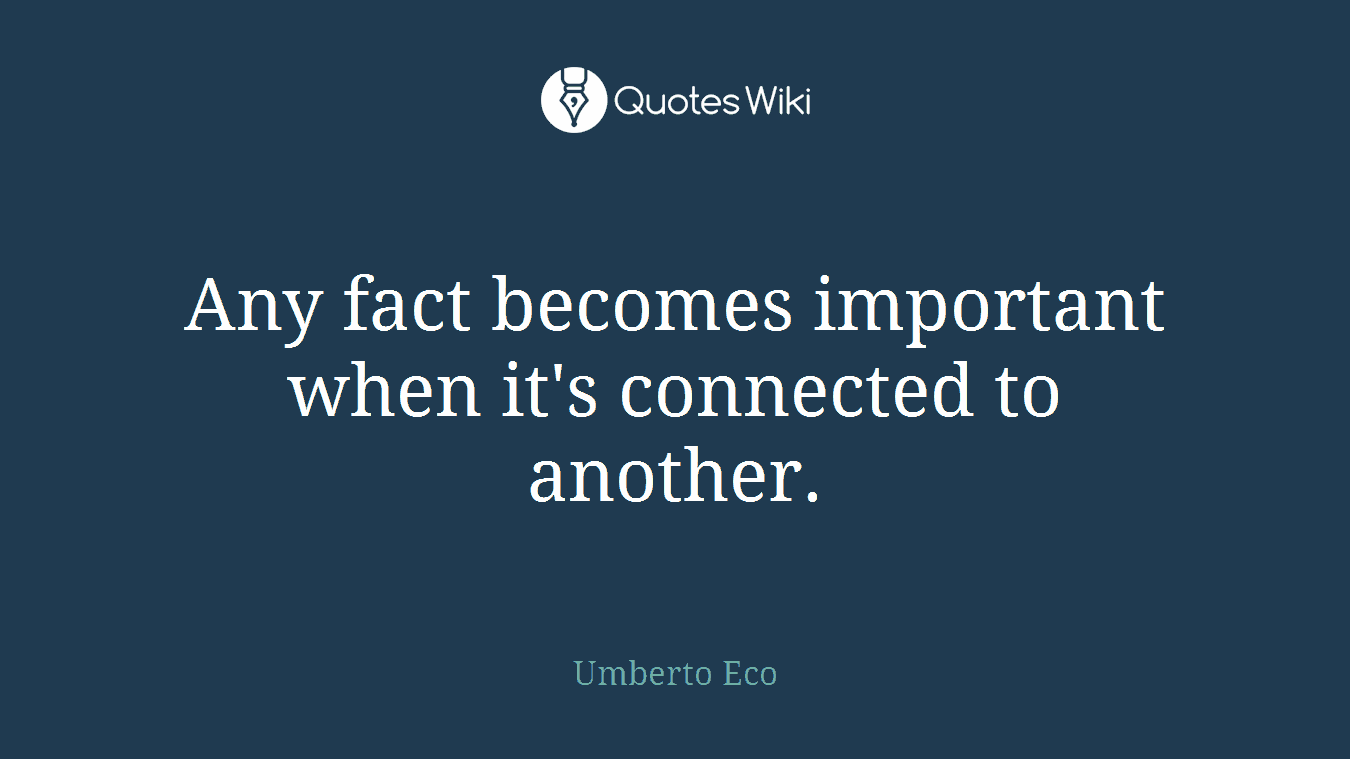 Any fact becomes important when it's connected to another.