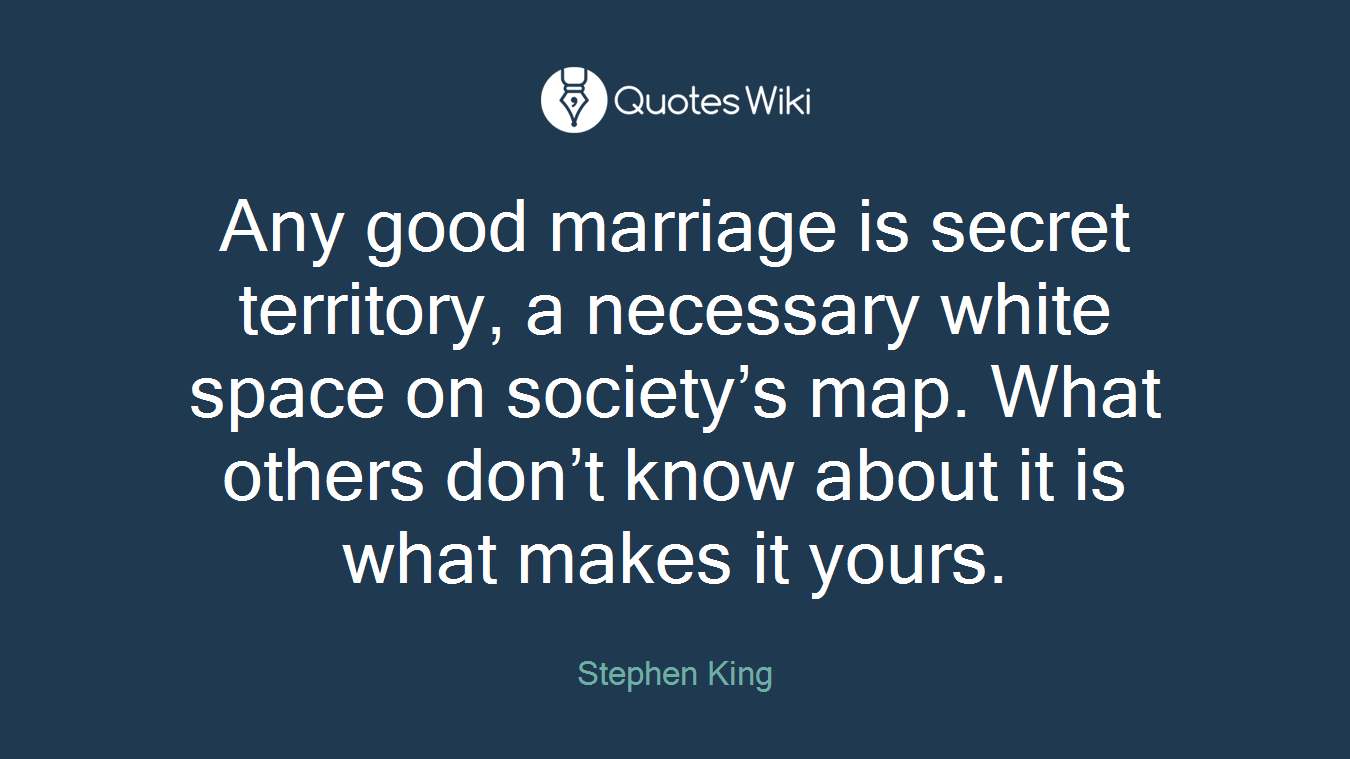 Any good marriage is secret territory, a necessary white space on society's map. What others don't know about it is what makes it yours.