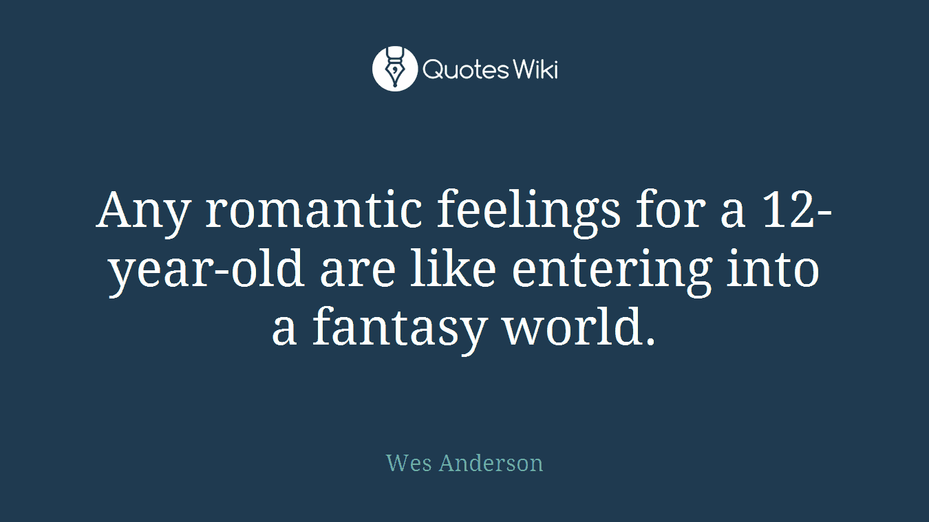 Any romantic feelings for a 12-year-old are like entering into a fantasy world.
