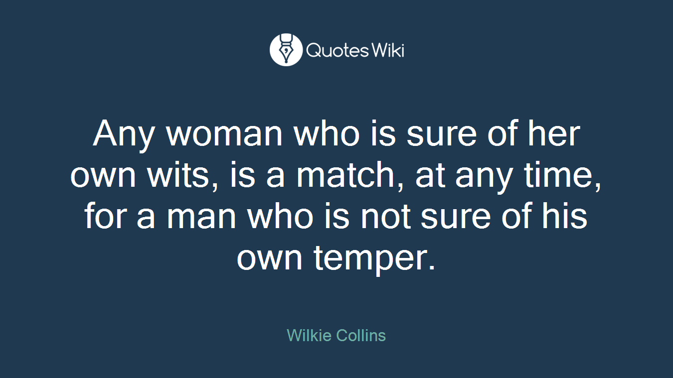 Any woman who is sure of her own wits, is a match, at any time, for a man who is not sure of his own temper.