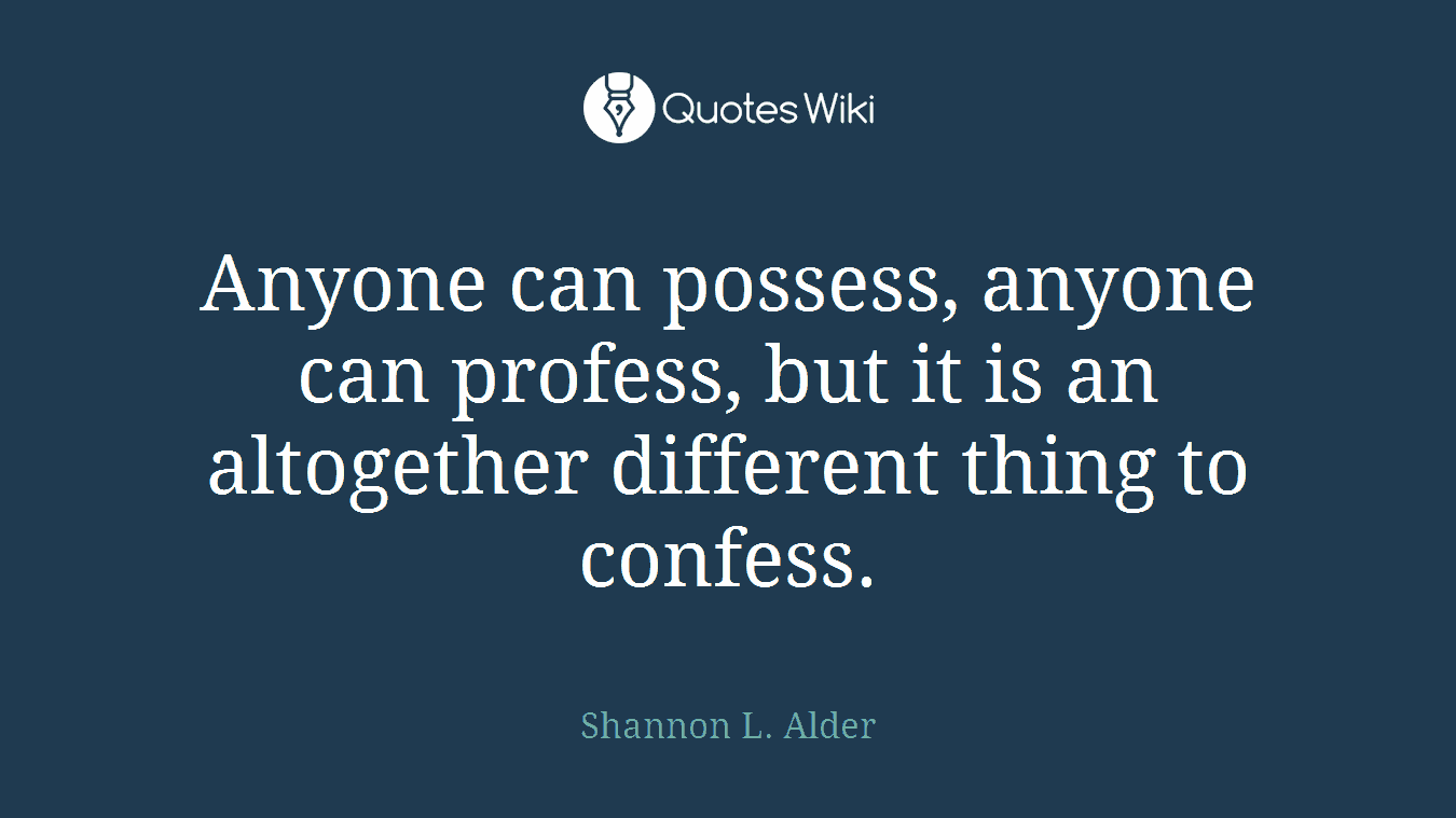 Anyone can possess, anyone can profess, but it is an altogether different thing to confess.