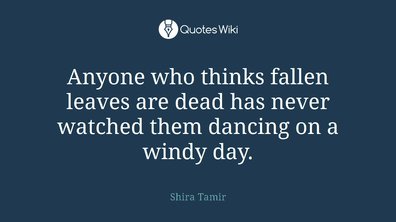 Anyone who thinks fallen leaves are dead has never watched them dancing on a windy day.