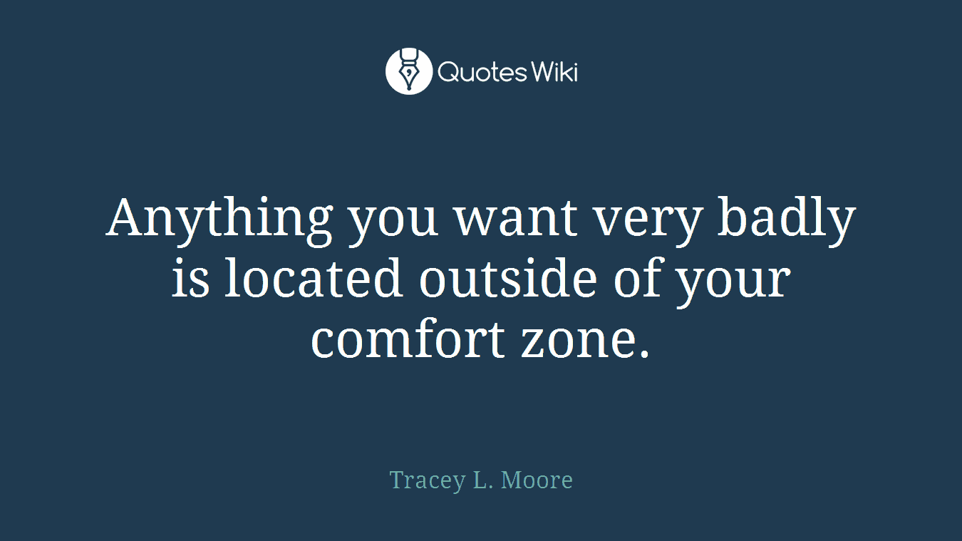 Anything you want very badly is located outside of your comfort zone.