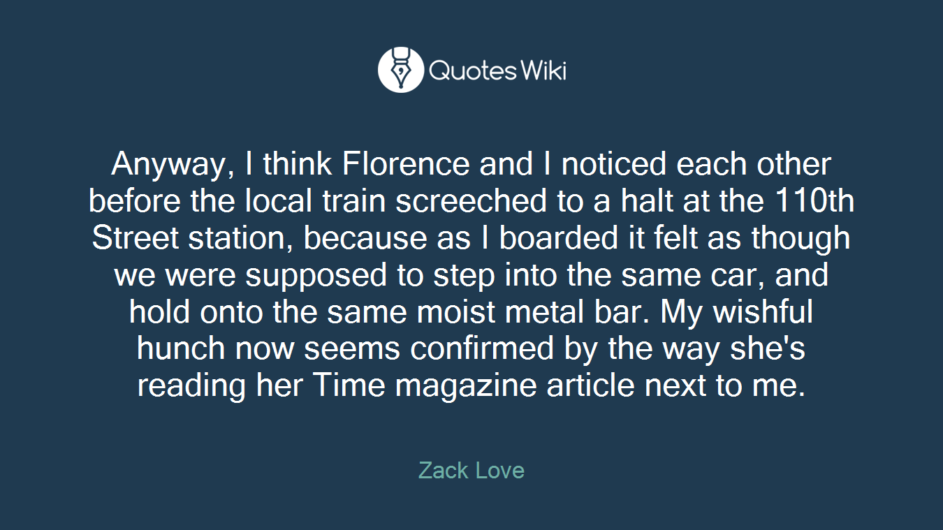 Anyway, I think Florence and I noticed each other before the local train screeched to a halt at the 110th Street station, because as I boarded it felt as though we were supposed to step into the same car, and hold onto the same moist metal bar. My wishful hunch now seems confirmed by the way she's reading her Time magazine article next to me.