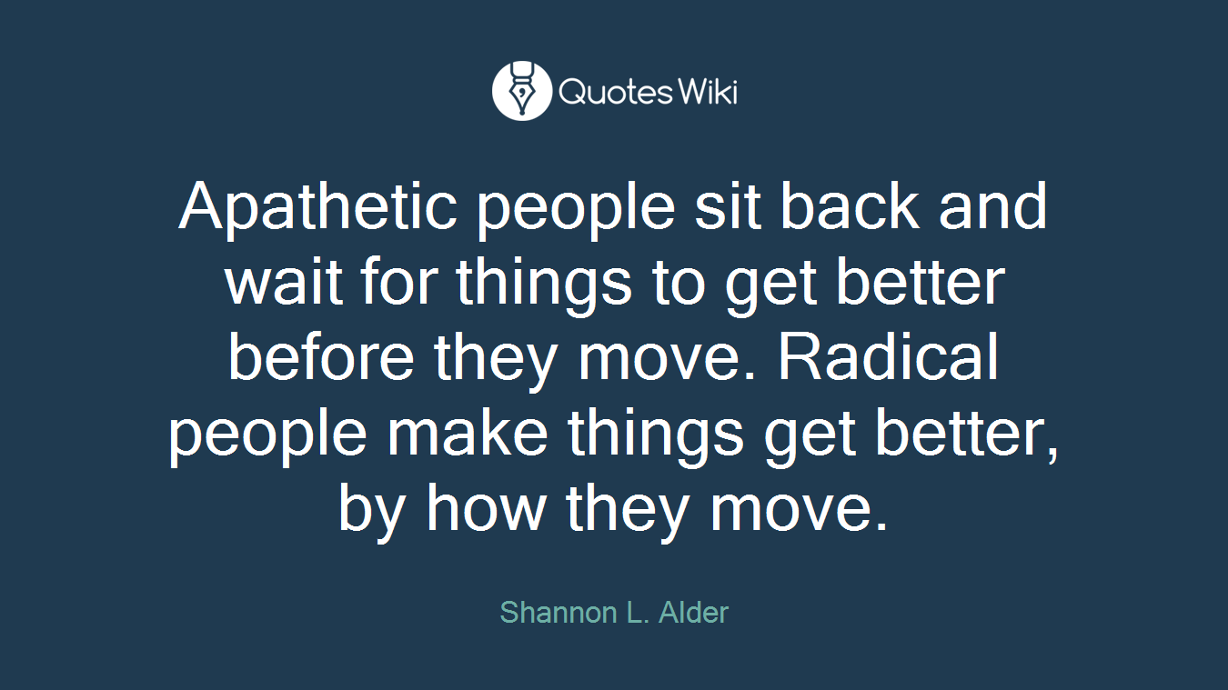 Apathetic people sit back and wait for things to get better before they move. Radical people make things get better, by how they move.