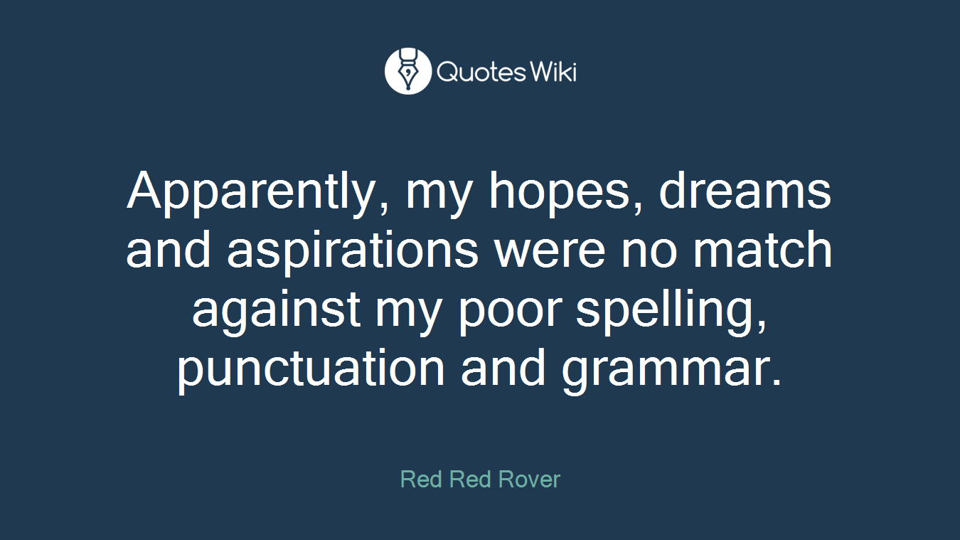 Apparently, my hopes, dreams and aspirations were no match against my poor spelling, punctuation and grammar.
